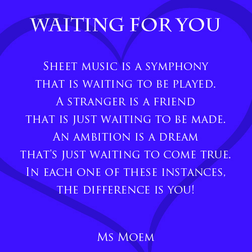 Waiting for you - motivational poem by Ms Moem. What is something that you are waiting to do and what action could you take to get the ball rolling?