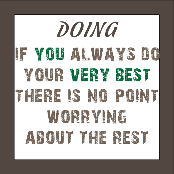 if you always do your very best there is no point worrying about the rest