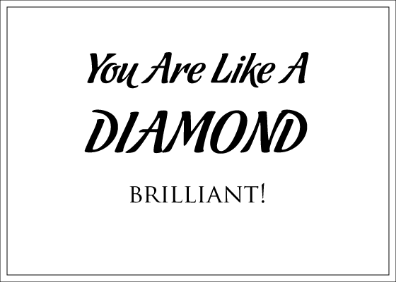 You are like a diamond. Brilliant!
