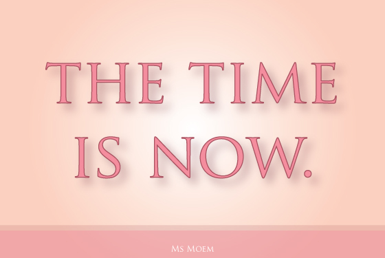 the time is now. think positive!