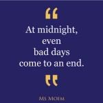 At midnight, even bad days come to an end. | quote Ms Moem