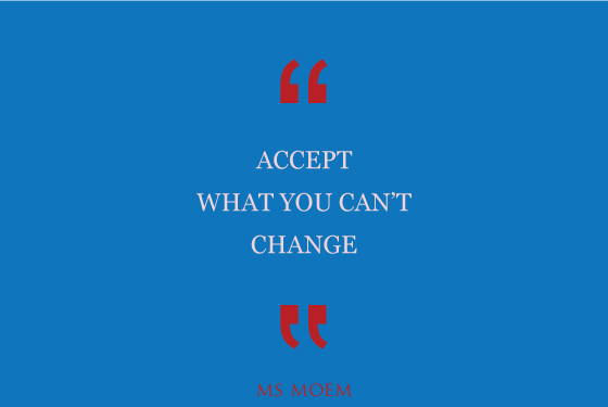 Accept what yuo can't change | quote | Ms Moem