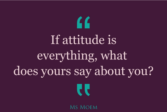 if attitude is everything, what does yours say about you? | quote | Ms Moem