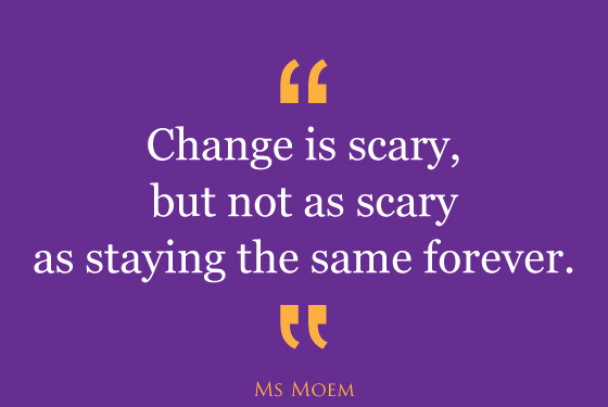 change is less scary than staying the same forever | quote | ms moem