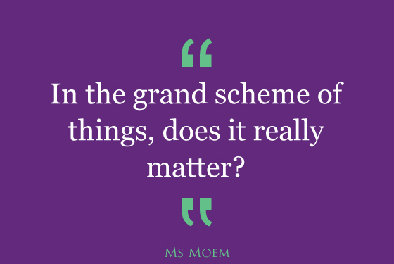 when worry knocks, ask yourself if it really matters in the grand scheme of things. | inspirational quote | ms moem