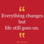 everything changes but life goes on | quote | ms moem