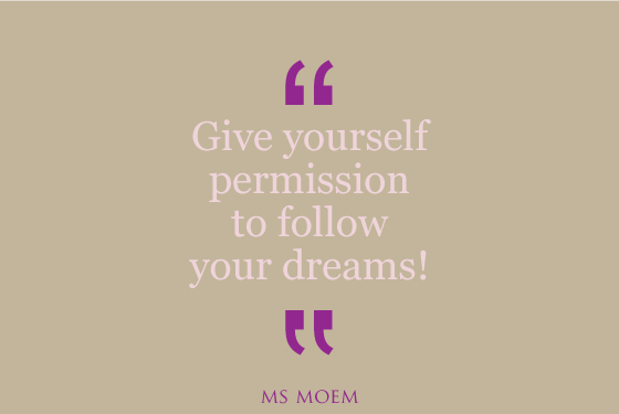 give yourself permission to follow your dreams | quote | Ms Moem