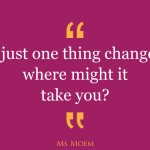 if just one thing changed, where might it take you | quote | ms moemquote