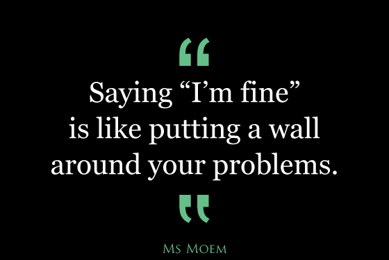 saying i'm fine is like putting a wall around your problems | quote | Ms Moem