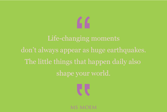 Life Changing Moments Arenu0027t Always Earthquakes. Look Out For The Little  Things |