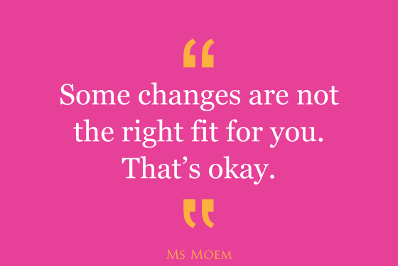 some changes are not right for you and that's okay | quote | ms moem