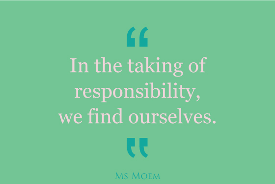 in the taking of responsibilty, we find ourselves | quote | Ms Moem