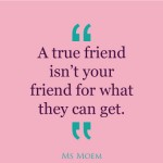 true friends aren't out for what they can get | quote | Ms Moem