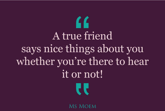 true friends say nice things about you when you're not there to hear | Ms Moem | quote