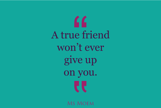 true friends don't ever give up on you | quote | ms moem