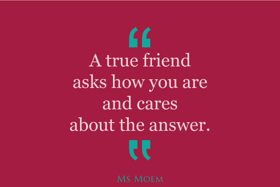 true friends ask how you are and care about the answer | Ms Moem | quote