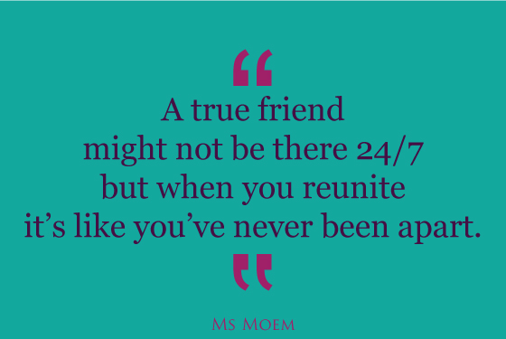 true friends never feel like they've been apart | quote | Ms Moem
