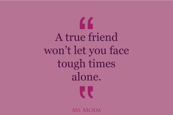 true friends won't leave you to face tough times alone | quote | Ms Moem
