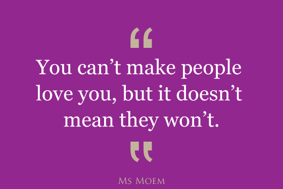 you can't make people love you but it doesn't mean that they won't | quote | Ms Moem