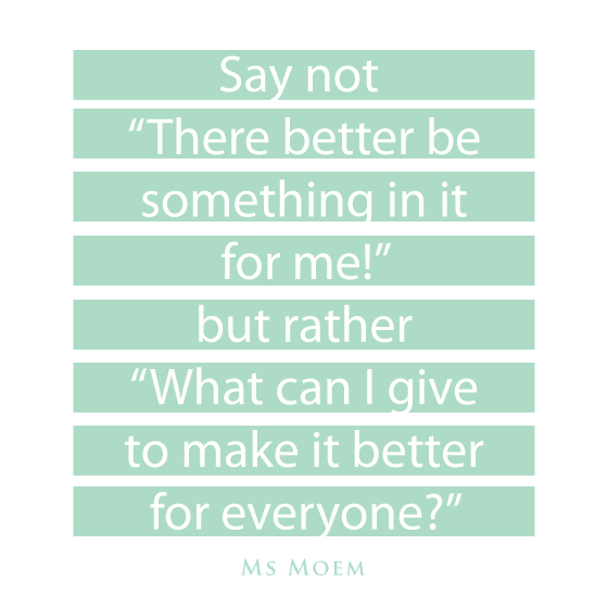 "Say not ""There better be something in it for me, but rather, what can I give to make it better for everyone?"" 