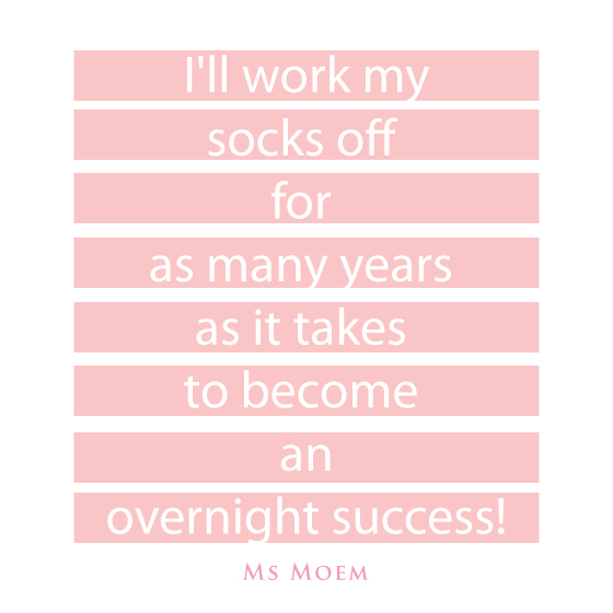 I'll work as many years as it takes to become an overnight success, and then some! | #quotes |#motivation | ms moem