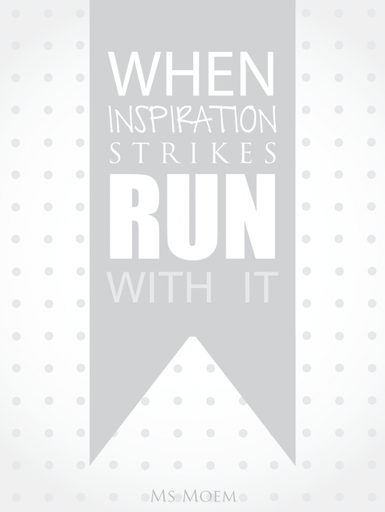 When inspiration strikes, run with it. #quote Ms Moem - msmoem.com
