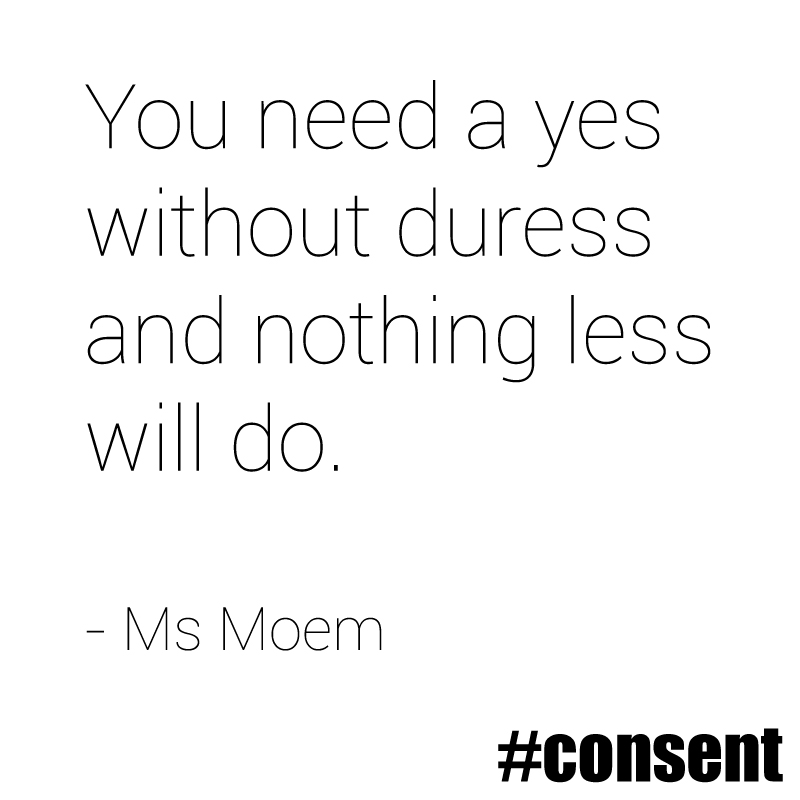 you need a yes without duress and nothing less will do - consent poem quote - ms moem