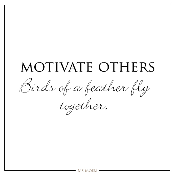 birds of a feather fly together. Motivate others and feel your energy treble! quote Ms Moem