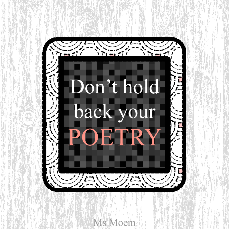 Poem Quote - Don't Hold Back Your Poetry @MsMoem