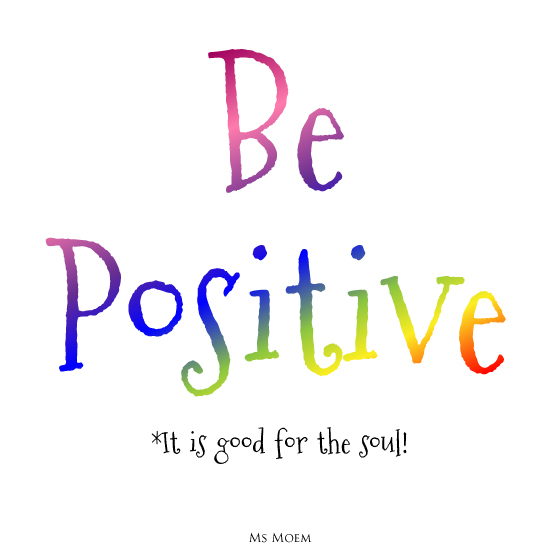be positive-it is good for the soul and the alternative is really draining ~ quote @msmoem