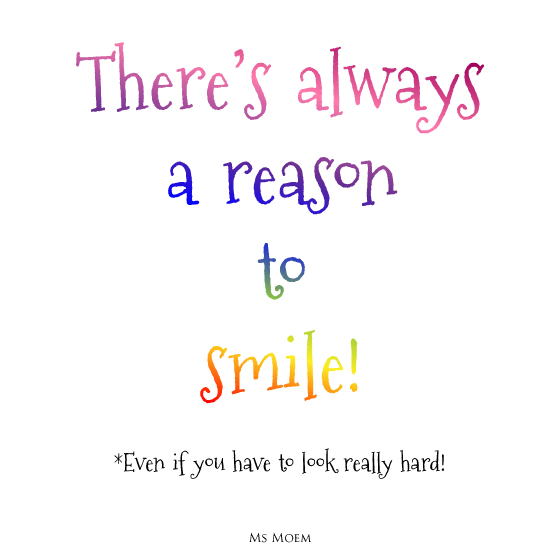 positive quote - there's always a reason to smile even if you sometimes have to look really hard. Ms Moem