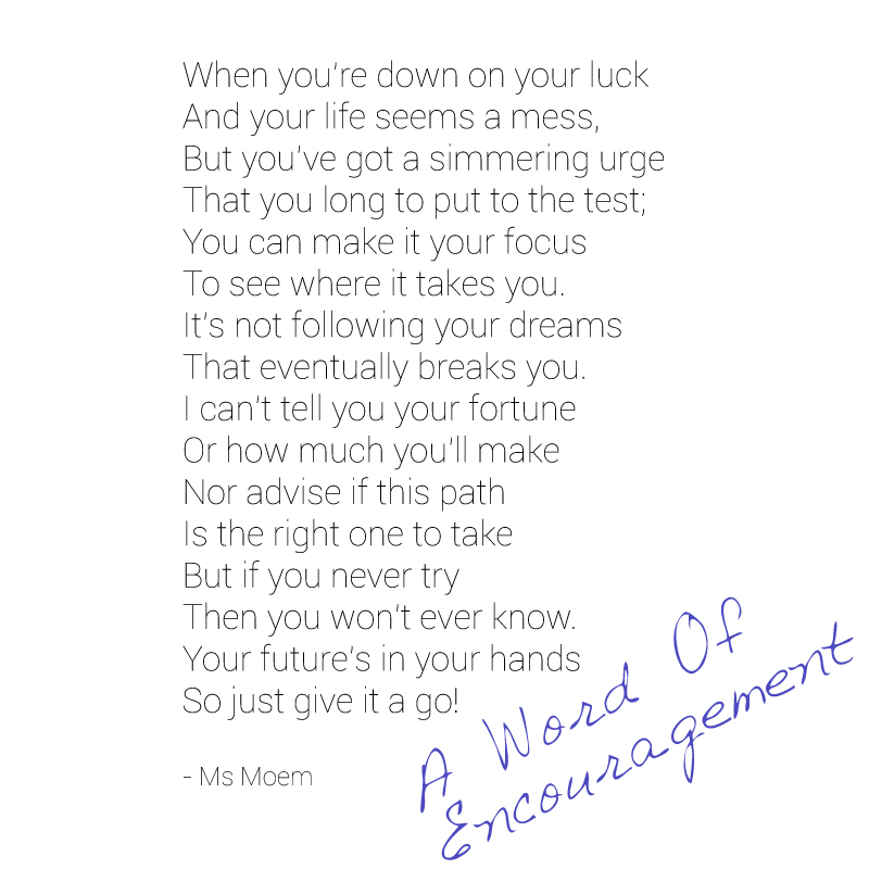 "a word of encouragement - ""follow your passion and see where it takes you. It's not following your dreams that eventually breaks you."" So, follow your dreams - poem quote Ms Moem @msmoem"