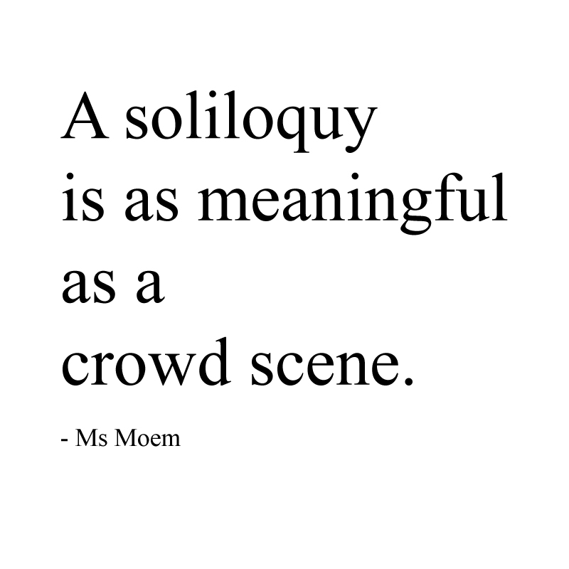 a soliloquy is as meaningful as a crowd scene ~ quote Ms Moem