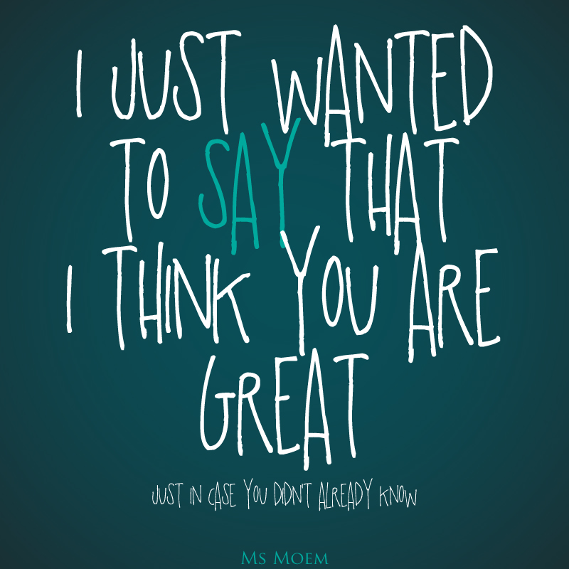 Just wanted to say that I think you are great just in case you didn't already know ~ quote art Ms Moem