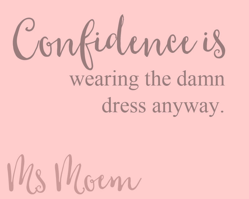 confidence is not worrying about what other people thing of the clothes you want to wear and just wearing the damn dress anyway!
