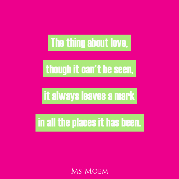 The thing about love - poem quote by Ms Moem @msmoem. Love always leaves its mark.