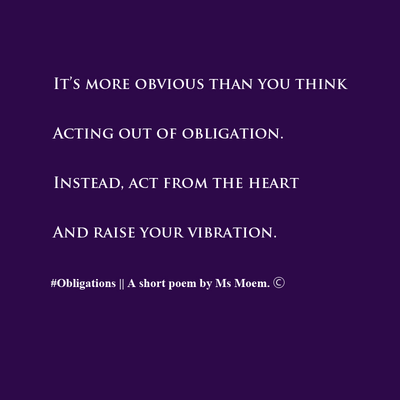 obligations - a poem by ms moem. Help raise your good vibrations by acting from the heart - quote Ms Moem @msmoem